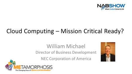 Cloud Computing – Mission Critical Ready? William Michael Director of Business Development NEC Corporation of America.