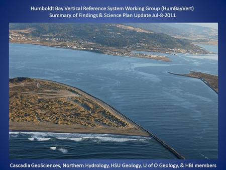 Humboldt Bay Vertical Reference System Working Group (HumBayVert) Summary of Findings & Science Plan Update Jul-8-2011 Cascadia GeoSciences, Northern Hydrology,