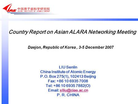 Country Report on Asian ALARA Networking Meeting LIU Senlin China Institute of Atomic Energy P.O. Box 275(1), 102413 Beijing Fax: +86 10 6935 7008 Tel: