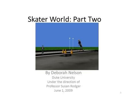 Skater World: Part Two By Deborah Nelson Duke University Under the direction of Professor Susan Rodger June 1, 2009 1.