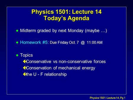 Physics 1501: Lecture 14, Pg 1 Physics 1501: Lecture 14 Today's Agenda l Midterm graded by next Monday (maybe …) l Homework #5: Due Friday Oct. 11:00.