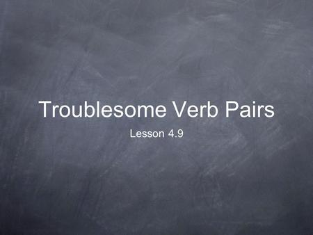 Troublesome Verb Pairs Lesson 4.9. Here's the Idea Some pairs of verbs seem similar, but are actually different words with different meanings. Troublesome.