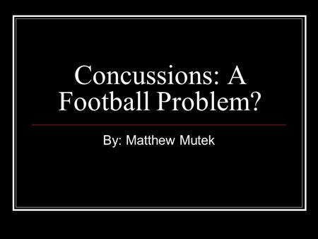 Concussions: A Football Problem? By: Matthew Mutek.