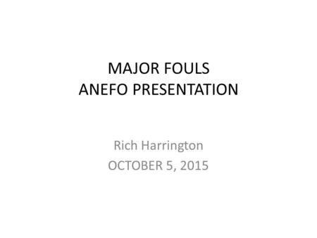 MAJOR FOULS ANEFO PRESENTATION Rich Harrington OCTOBER 5, 2015.