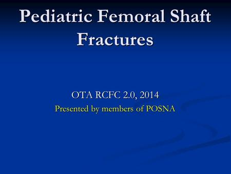 OTA RCFC 2.0, 2014 Presented by members of POSNA Pediatric Femoral Shaft Fractures.
