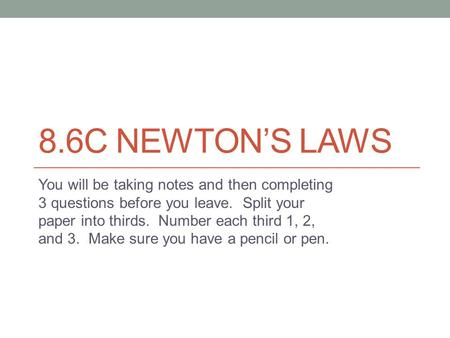 8.6C NEWTON'S LAWS You will be taking notes and then completing 3 questions before you leave. Split your paper into thirds. Number each third 1, 2, and.