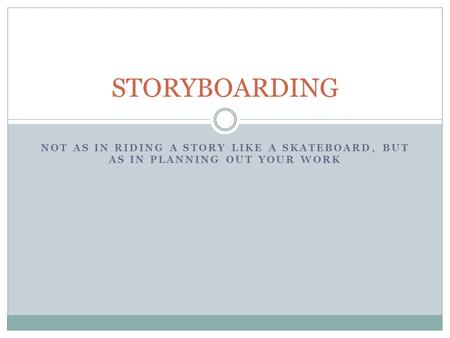 STORYBOARDING Not as in riding a story like a skateboard, but as in planning out your work.