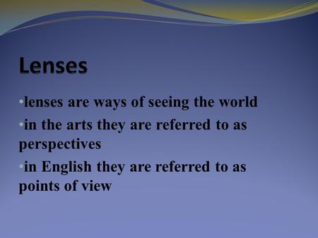 Lenses are ways of seeing the world in the arts they are referred to as perspectives in English they are referred to as points of view.