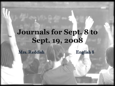 Journals for Sept. 8 to Sept. 19, 2008 Mrs. Reddish English 8.