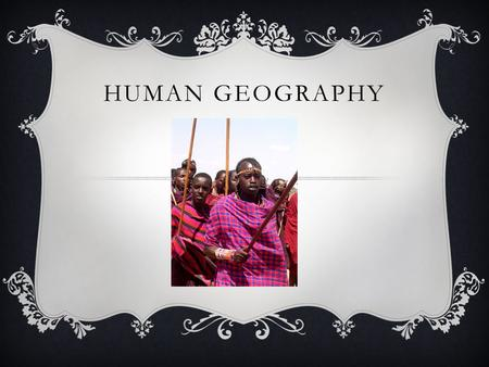 HUMAN GEOGRAPHY. WHAT IS CULTURE?  The beliefs and actions that define a group of people's way of life.