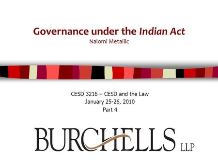 Naiomi Metallic Governance under the Indian Act Naiomi Metallic CESD 3216 – CESD and the Law January 25-26, 2010 Part 4.