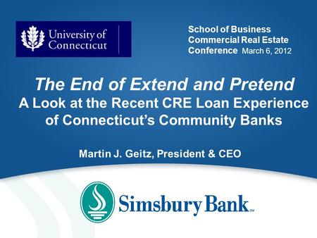School of Business Commercial Real Estate Conference March 6, 2012 The End of Extend and Pretend A Look at the Recent CRE Loan Experience of Connecticut's.