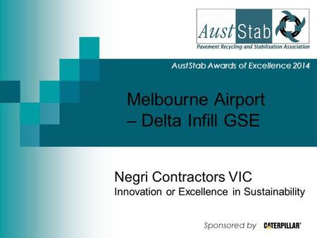 Melbourne Airport – Delta Infill GSE AustStab Awards of Excellence 2014 Negri Contractors VIC Innovation or Excellence in Sustainability Sponsored by.