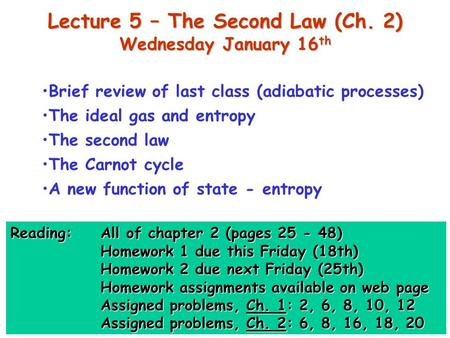 Lecture 5 – The Second Law (Ch. 2) Wednesday January 16 th Brief review of last class (adiabatic processes) The ideal gas and entropy The second law The.