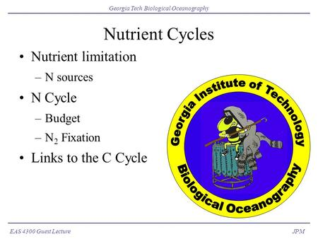 EAS 4300 Guest Lecture Georgia Tech Biological Oceanography JPM Nutrient Cycles Nutrient limitation –N sources N Cycle –Budget –N 2 Fixation Links to the.
