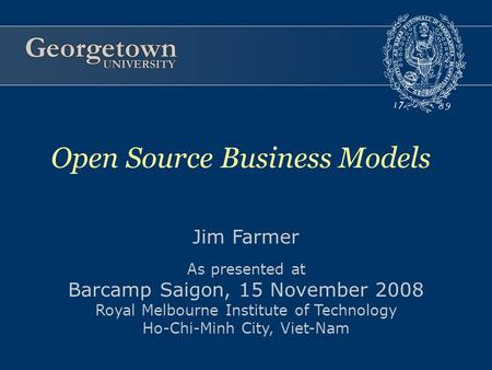 Jim Farmer As presented at Barcamp Saigon, 15 November 2008 Royal Melbourne Institute of Technology Ho-Chi-Minh City, Viet-Nam Open Source Business Models.