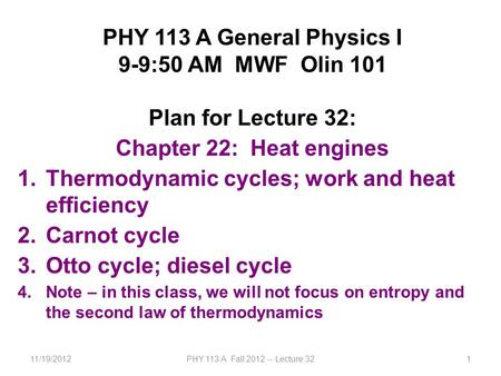 11/19/2012PHY 113 A Fall 2012 -- Lecture 321 PHY 113 A General Physics I 9-9:50 AM MWF Olin 101 Plan for Lecture 32: Chapter 22: Heat engines 1.Thermodynamic.