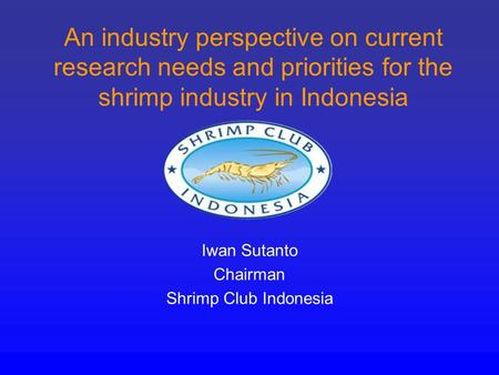 An industry perspective on current research needs and priorities for the shrimp industry in Indonesia Iwan Sutanto Chairman Shrimp Club Indonesia.