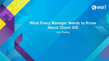 What Every Manager Needs to Know About Cloud GIS John Thieling.