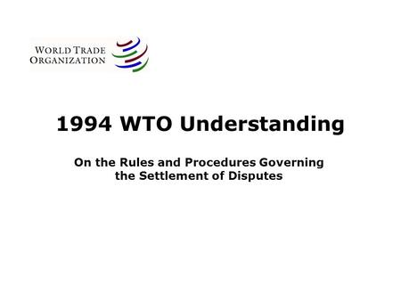 1994 WTO Understanding On the Rules and Procedures Governing the Settlement of Disputes.