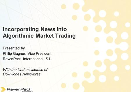 Incorporating News into Algorithmic Market Trading Presented by Philip Gagner, Vice President RavenPack International, S.L. With the kind assistance of.