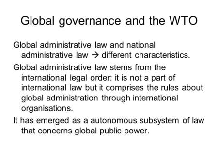 Global governance and the WTO Global administrative law and national administrative law  different characteristics. Global administrative law stems from.