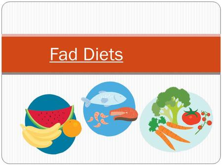 Fad Diets. So… What is a Fad Diet? A fad diet is a weight loss diet that becomes very popular It sometimes fall out of favor just as quickly as it came.
