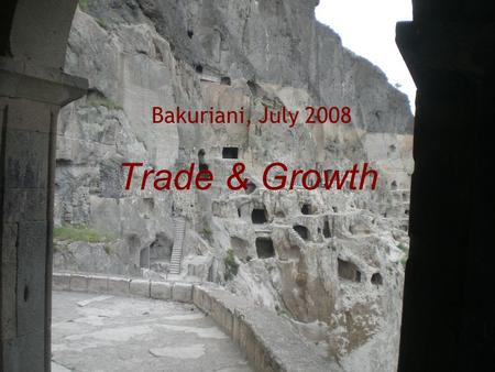 Trade & Growth Bakuriani, July 2008. Outline  Trade and wealth creation  The costs of openness to trade?  The race to the bottom?