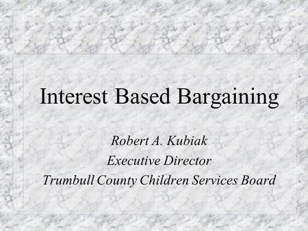 Interest Based Bargaining Robert A. Kubiak Executive Director Trumbull County Children Services Board.