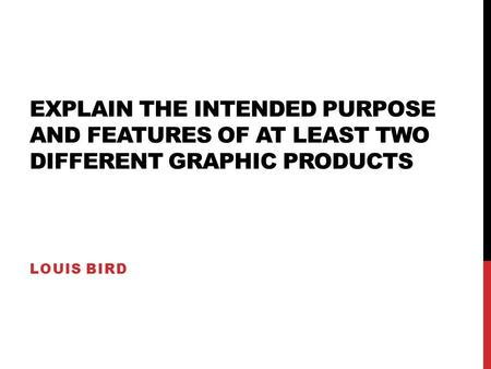 EXPLAIN THE INTENDED PURPOSE AND FEATURES OF AT LEAST TWO DIFFERENT GRAPHIC PRODUCTS LOUIS BIRD.