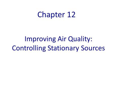 Improving Air Quality: Controlling Stationary Sources Chapter 12.