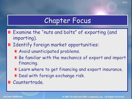 "McGraw-Hill/Irwin © 2003 The McGraw-Hill Companies, Inc., All Rights Reserved. 15-1 Chapter Focus Examine the ""nuts and bolts"" of exporting (and importing)."