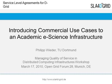 Service Level Agreements for D- Grid  Introducing Commercial Use Cases to an Academic e-Science Infrastructure Philipp Wieder,