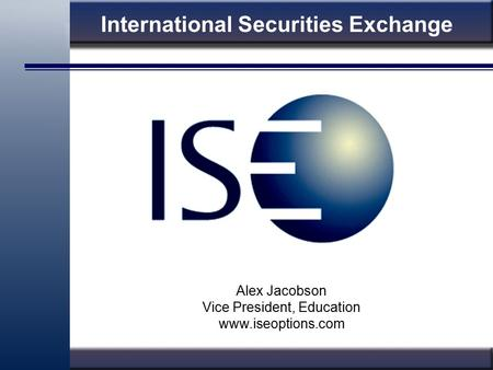 International Securities Exchange Alex Jacobson Vice President, Education www.iseoptions.com.