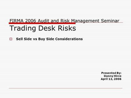 FIRMA 2006 Audit and Risk Management Seminar Trading Desk Risks  Sell Side vs Buy Side Considerations Presented By: Danny Hirce April 12, 2006.