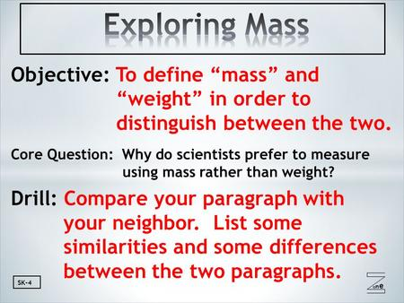 "Oneone SK-4 Objective: To define ""mass"" and ""weight"" in order to distinguish between the two. Core Question: Why do scientists prefer to measure using."