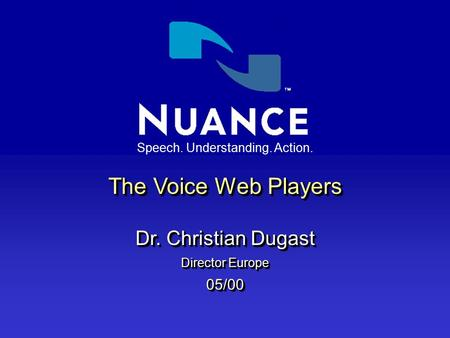 Speech. Understanding. Action. The Voice Web Players Dr. Christian Dugast Director Europe 05/00 The Voice Web Players Dr. Christian Dugast Director Europe.
