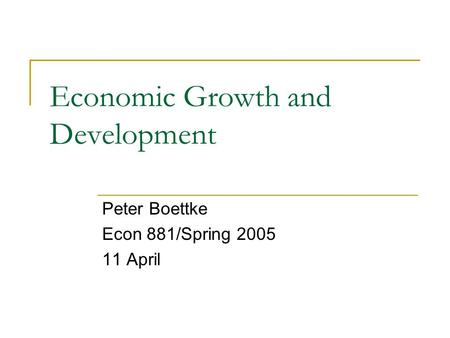 Economic Growth and Development Peter Boettke Econ 881/Spring 2005 11 April.