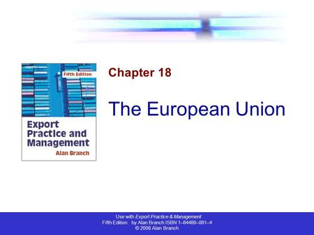 Use with Export Practice & Management Fifth Edition by Alan Branch ISBN 1–84480–081–4 © 2006 Alan Branch Chapter 18 The European Union.