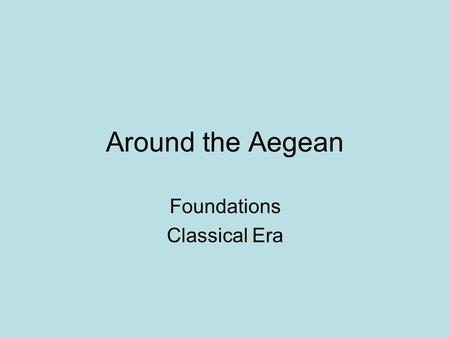 Around the Aegean Foundations Classical Era. What were the geographic influences in the development of the Greek city states and later empire? Greece.