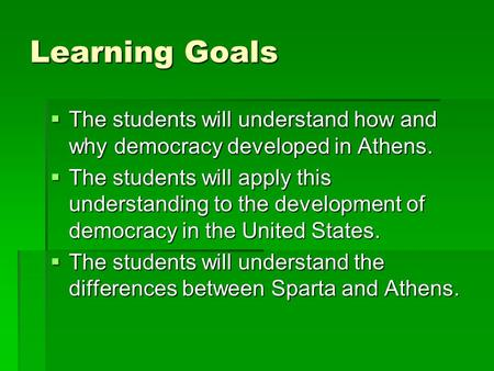 Learning Goals  The students will understand how and why democracy developed in Athens.  The students will apply this understanding to the development.