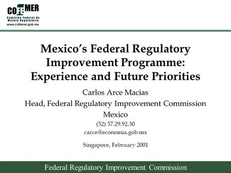 Federal Regulatory Improvement Commission Mexico's Federal Regulatory Improvement Programme: Experience and Future Priorities Singapore, February 2001.