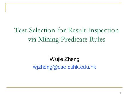 1 Test Selection for Result Inspection via Mining Predicate Rules Wujie Zheng