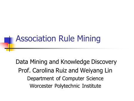 Association Rule Mining Data Mining and Knowledge Discovery Prof. Carolina Ruiz and Weiyang Lin Department of Computer Science Worcester Polytechnic Institute.