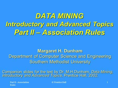 Part II - Association Rules © Prentice Hall1 DATA MINING Introductory and Advanced Topics Part II – Association Rules Margaret H. Dunham Department of.