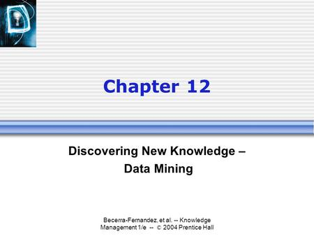 Becerra-Fernandez, et al. -- Knowledge Management 1/e -- © 2004 Prentice Hall Chapter 12 Discovering New Knowledge – Data Mining.
