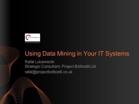 Using Data Mining in Your IT Systems Rafal Lukawiecki Strategic Consultant, Project Botticelli Ltd