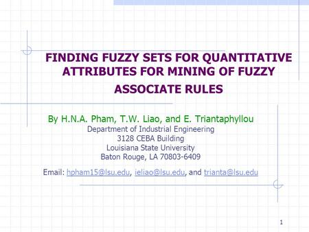 1 FINDING FUZZY SETS FOR QUANTITATIVE ATTRIBUTES FOR MINING OF FUZZY ASSOCIATE RULES By H.N.A. Pham, T.W. Liao, and E. Triantaphyllou Department of Industrial.