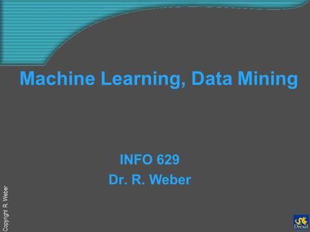 Copyright R. Weber Machine Learning, Data Mining INFO 629 Dr. R. Weber.