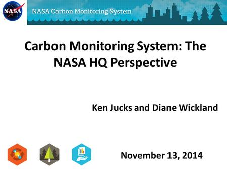 Ken Jucks and Diane Wickland Carbon Monitoring System: The NASA HQ Perspective November 13, 2014.